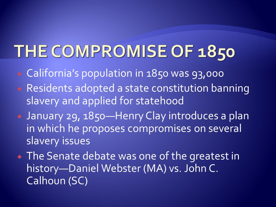  California's population in 1850 was 93,000  Residents adopted a state constitution banning slavery and applied for statehood  January 29, 1850—Henry Clay introduces a plan in which he proposes compromises on several slavery issues  The Senate debate was one of the greatest in history—Daniel Webster (MA) vs.