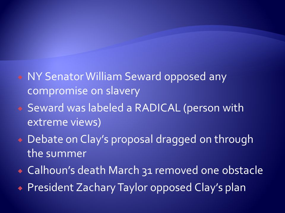  NY Senator William Seward opposed any compromise on slavery  Seward was labeled a RADICAL (person with extreme views)  Debate on Clay's proposal dragged on through the summer  Calhoun's death March 31 removed one obstacle  President Zachary Taylor opposed Clay's plan