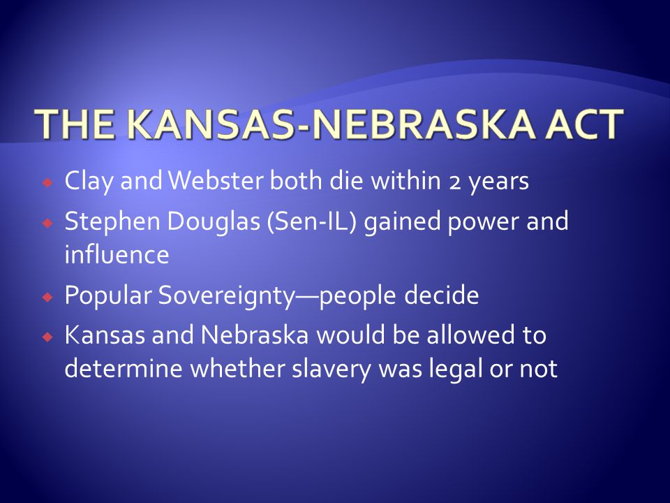  Clay and Webster both die within 2 years  Stephen Douglas (Sen-IL) gained power and influence  Popular Sovereignty—people decide  Kansas and Nebraska would be allowed to determine whether slavery was legal or not