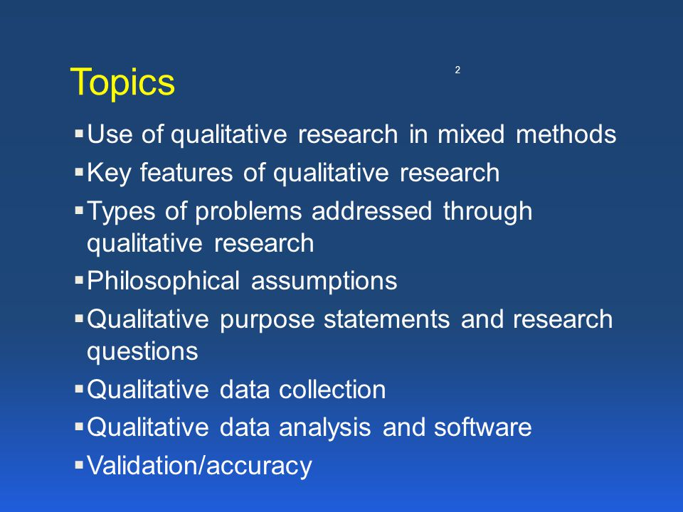 2 Topics  Use of qualitative research in mixed methods  Key features of qualitative research  Types of problems addressed through qualitative resea