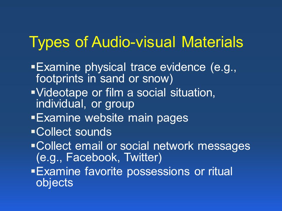 Types of Audio-visual Materials  Examine physical trace evidence (e.g., footprints in sand or snow)  Videotape or film a social situation, individua