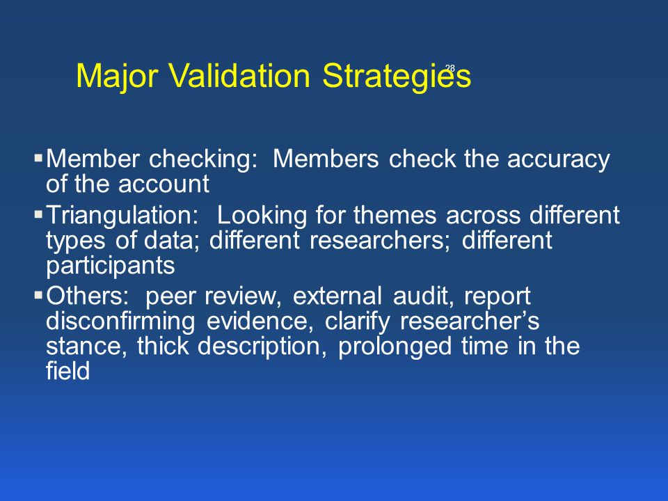 28 Major Validation Strategies  Member checking: Members check the accuracy of the account  Triangulation: Looking for themes across different types