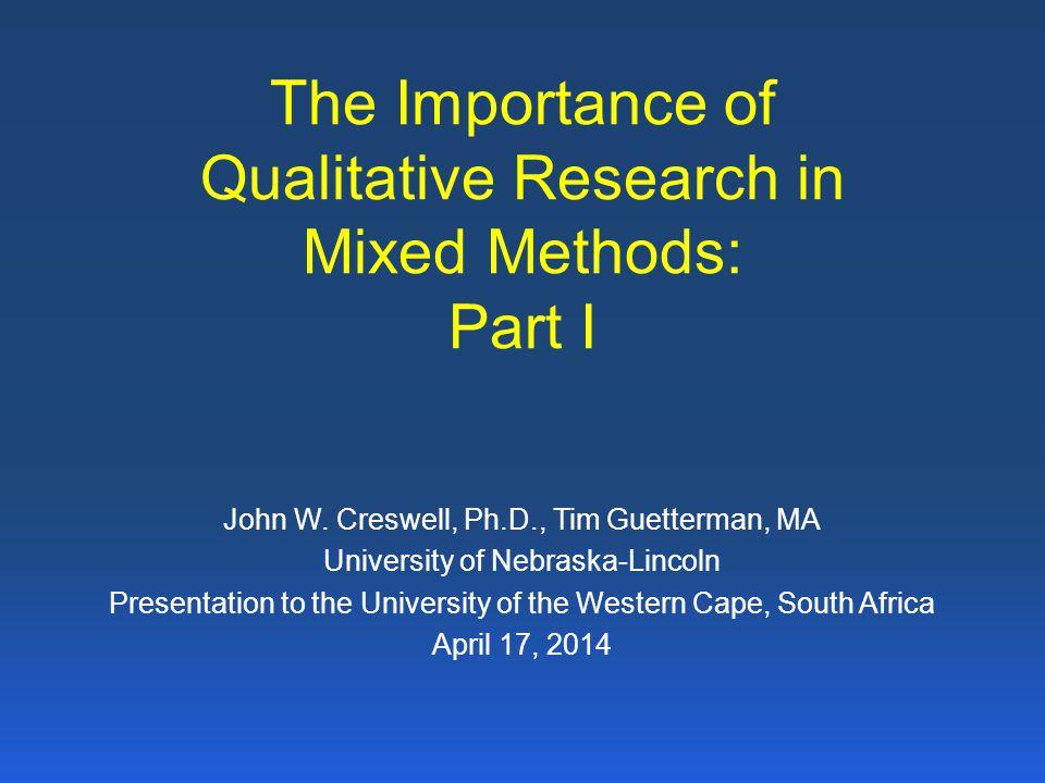 The Importance of Qualitative Research in Mixed Methods: Part I John W. Creswell, Ph.D., Tim Guetterman, MA University of Nebraska-Lincoln Presentatio