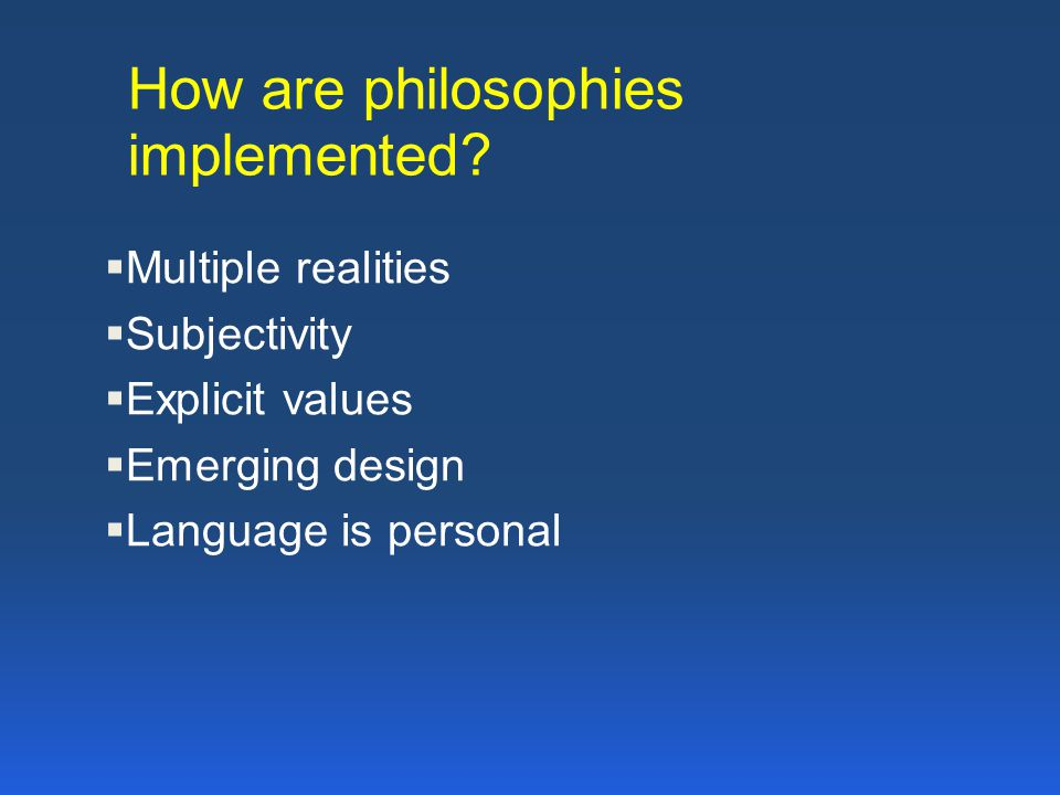 How are philosophies implemented?  Multiple realities  Subjectivity  Explicit values  Emerging design  Language is personal