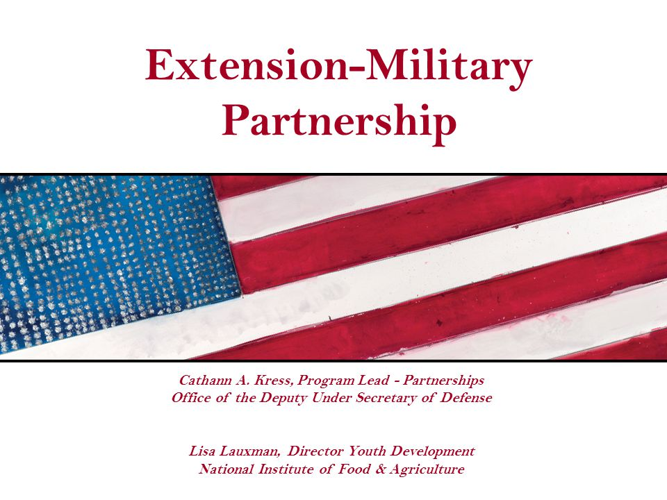 Extension-Military Partnership Cathann A. Kress, Program Lead - Partnerships Office of the Deputy Under Secretary of Defense Lisa Lauxman, Director Yo