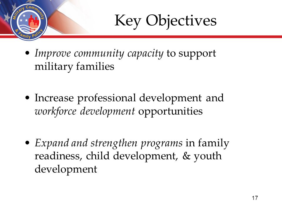 Key Objectives Improve community capacity to support military families Increase professional development and workforce development opportunities Expand and strengthen programs in family readiness, child development, & youth development 17