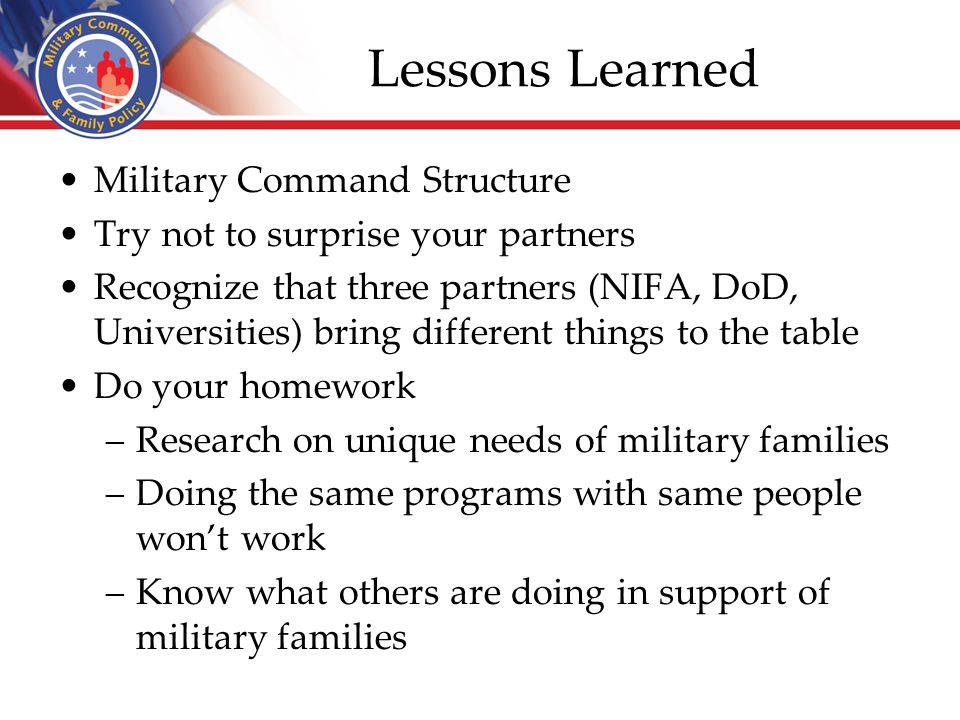 Lessons Learned Military Command Structure Try not to surprise your partners Recognize that three partners (NIFA, DoD, Universities) bring different t