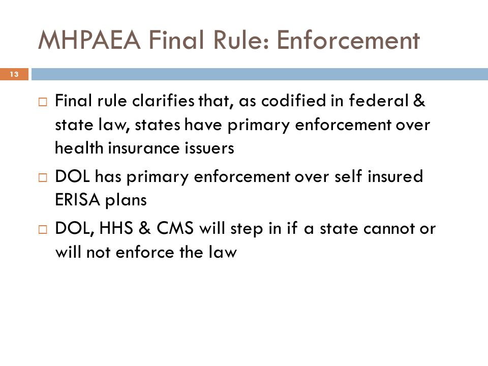 MHPAEA Final Rule: Enforcement  Final rule clarifies that, as codified in federal & state law, states have primary enforcement over health insurance issuers  DOL has primary enforcement over self insured ERISA plans  DOL, HHS & CMS will step in if a state cannot or will not enforce the law 13