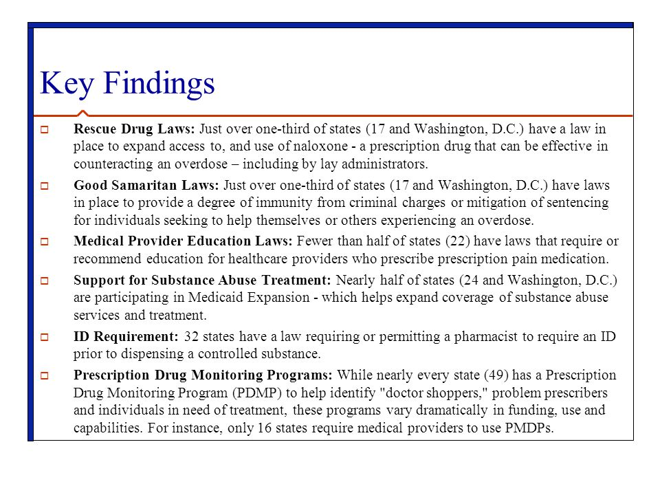 Key Findings  Rescue Drug Laws: Just over one-third of states (17 and Washington, D.C.) have a law in place to expand access to, and use of naloxone - a prescription drug that can be effective in counteracting an overdose – including by lay administrators.