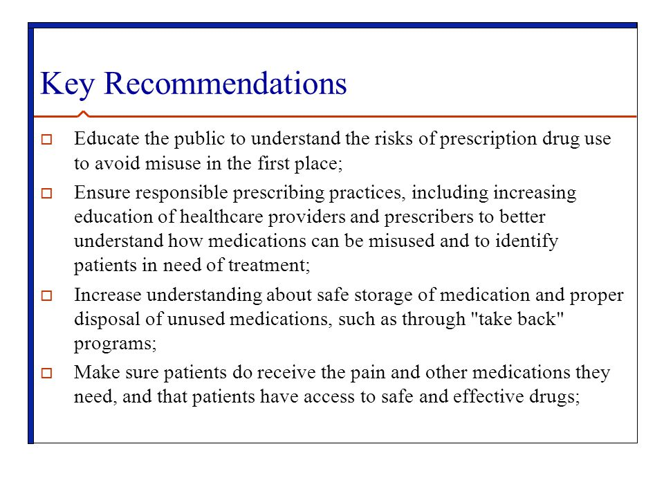 Key Recommendations  Educate the public to understand the risks of prescription drug use to avoid misuse in the first place;  Ensure responsible prescribing practices, including increasing education of healthcare providers and prescribers to better understand how medications can be misused and to identify patients in need of treatment;  Increase understanding about safe storage of medication and proper disposal of unused medications, such as through take back programs;  Make sure patients do receive the pain and other medications they need, and that patients have access to safe and effective drugs;