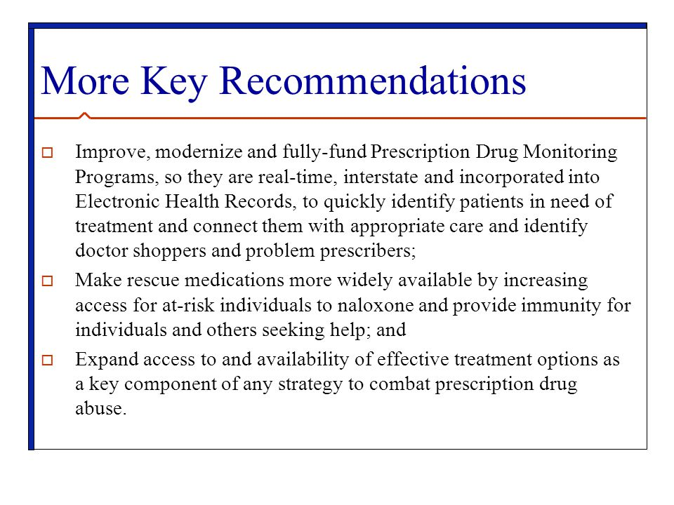 More Key Recommendations  Improve, modernize and fully-fund Prescription Drug Monitoring Programs, so they are real-time, interstate and incorporated into Electronic Health Records, to quickly identify patients in need of treatment and connect them with appropriate care and identify doctor shoppers and problem prescribers;  Make rescue medications more widely available by increasing access for at-risk individuals to naloxone and provide immunity for individuals and others seeking help; and  Expand access to and availability of effective treatment options as a key component of any strategy to combat prescription drug abuse.