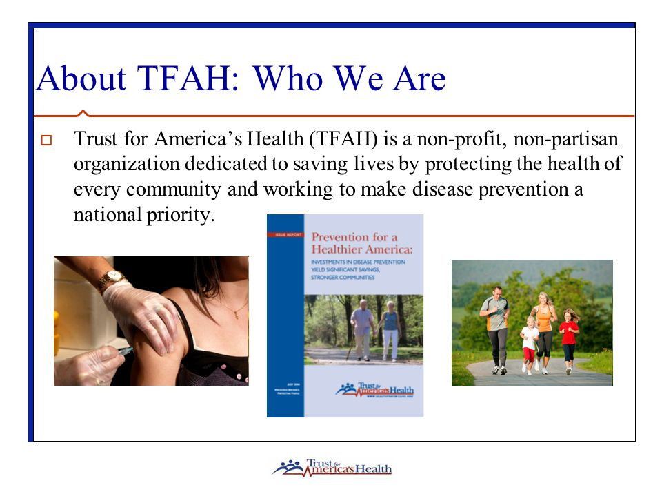 About TFAH: Who We Are  Trust for America's Health (TFAH) is a non-profit, non-partisan organization dedicated to saving lives by protecting the health of every community and working to make disease prevention a national priority.