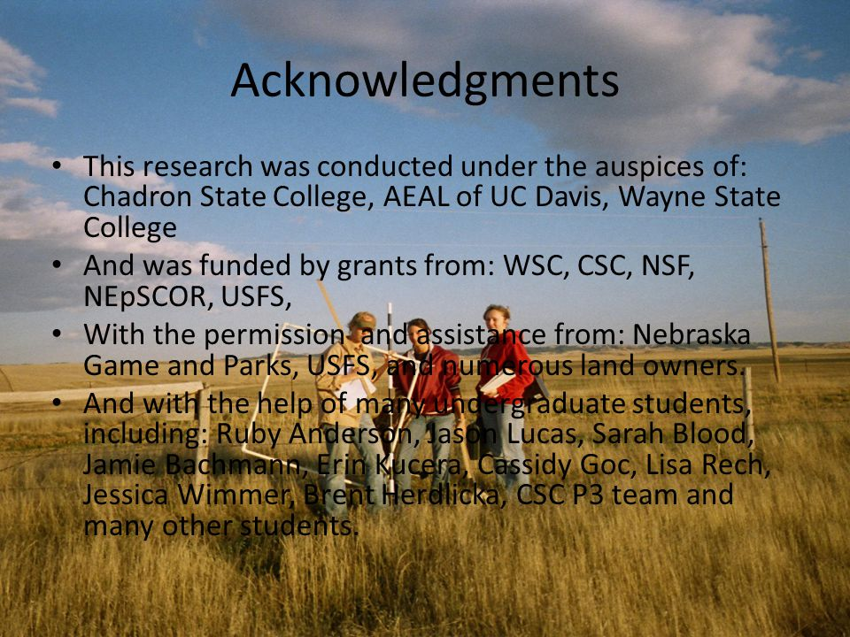 Acknowledgments This research was conducted under the auspices of: Chadron State College, AEAL of UC Davis, Wayne State College And was funded by grants from: WSC, CSC, NSF, NEpSCOR, USFS, With the permission and assistance from: Nebraska Game and Parks, USFS, and numerous land owners.