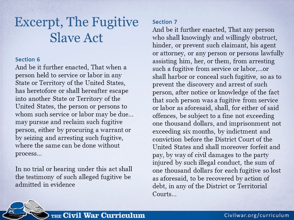 Excerpt, The Fugitive Slave Act Section 6 And be it further enacted, That when a person held to service or labor in any State or Territory of the United States, has heretofore or shall hereafter escape into another State or Territory of the United States, the person or persons to whom such service or labor may be due… may pursue and reclaim such fugitive person, either by procuring a warrant or by seizing and arresting such fugitive, where the same can be done without process… In no trial or hearing under this act shall the testimony of such alleged fugitive be admitted in evidence Section 7 And be it further enacted, That any person who shall knowingly and willingly obstruct, hinder, or prevent such claimant, his agent or attorney, or any person or persons lawfully assisting him, her, or them, from arresting such a fugitive from service or labor,…or shall harbor or conceal such fugitive, so as to prevent the discovery and arrest of such person, after notice or knowledge of the fact that such person was a fugitive from service or labor as aforesaid, shall, for either of said offences, be subject to a fine not exceeding one thousand dollars, and imprisonment not exceeding six months, by indictment and conviction before the District Court of the United States and shall moreover forfeit and pay, by way of civil damages to the party injured by such illegal conduct, the sum of one thousand dollars for each fugitive so lost as aforesaid, to be recovered by action of debt, in any of the District or Territorial Courts…