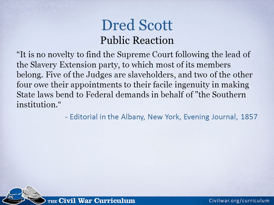 Dred Scott Public Reaction It is no novelty to find the Supreme Court following the lead of the Slavery Extension party, to which most of its members belong.
