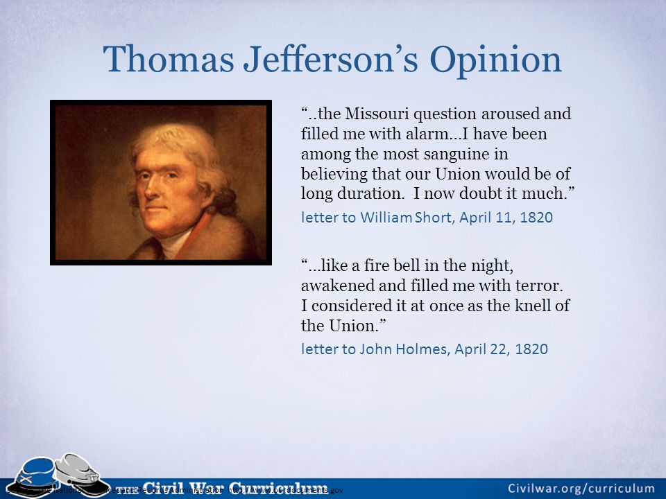 Source: The National Archives and Records Administration http://www.ourdocuments.gov Thomas Jefferson's Opinion ..the Missouri question aroused and filled me with alarm…I have been among the most sanguine in believing that our Union would be of long duration.