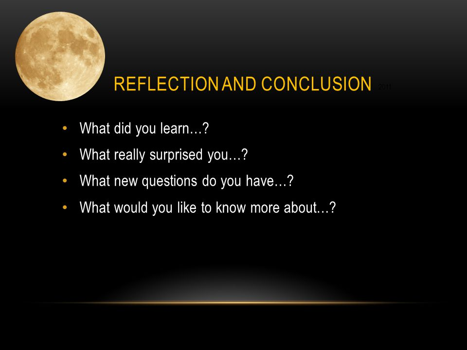 11/8 November 2011 REFLECTION AND CONCLUSION What did you learn…? What really surprised you…? What new questions do you have…? What would you like to