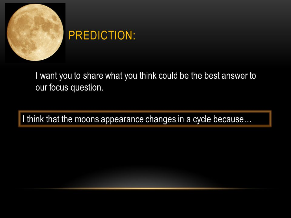 I think that the moons appearance changes in a cycle because… PREDICTION: I want you to share what you think could be the best answer to our focus que