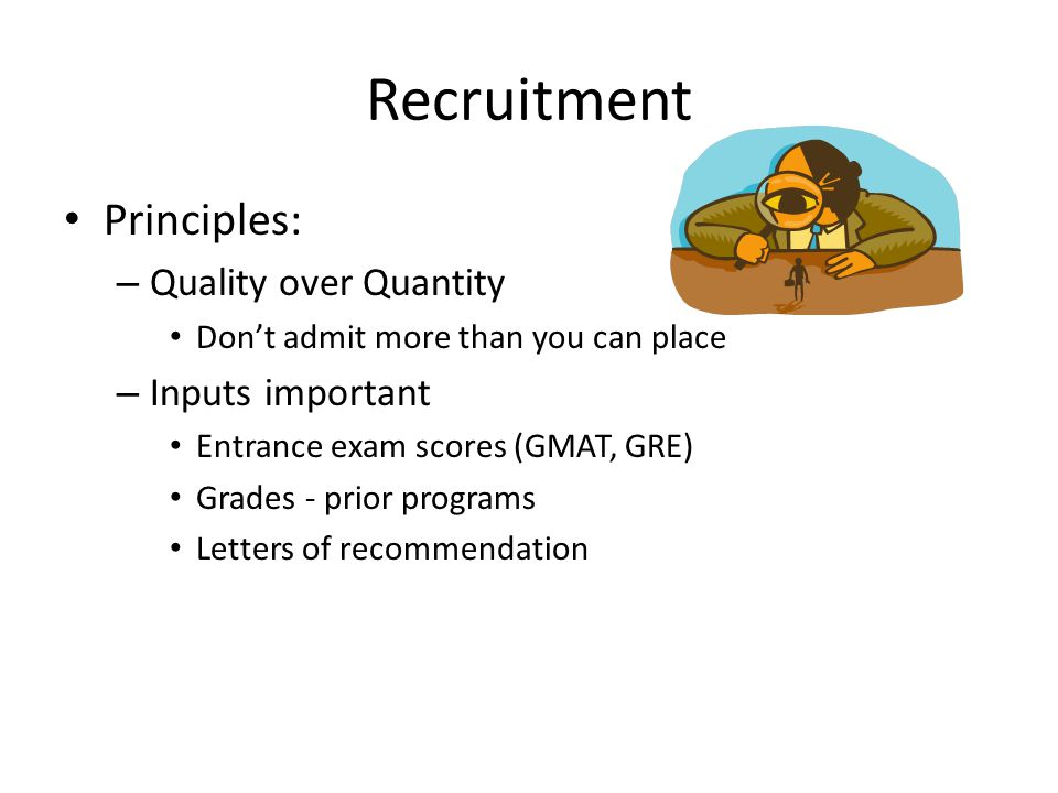 Recruitment Principles: – Quality over Quantity Don't admit more than you can place – Inputs important Entrance exam scores (GMAT, GRE) Grades - prior
