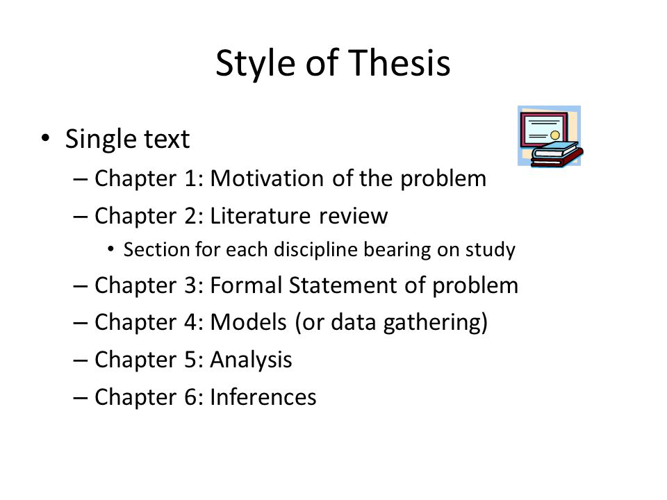 Style of Thesis Single text – Chapter 1: Motivation of the problem – Chapter 2: Literature review Section for each discipline bearing on study – Chapt