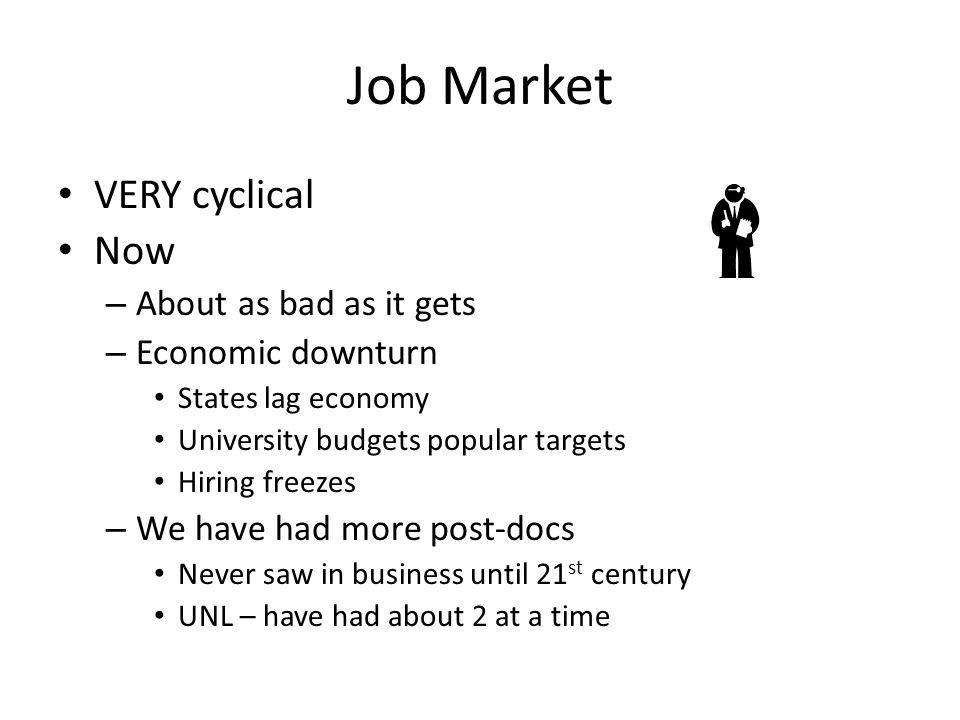 Job Market VERY cyclical Now – About as bad as it gets – Economic downturn States lag economy University budgets popular targets Hiring freezes – We h