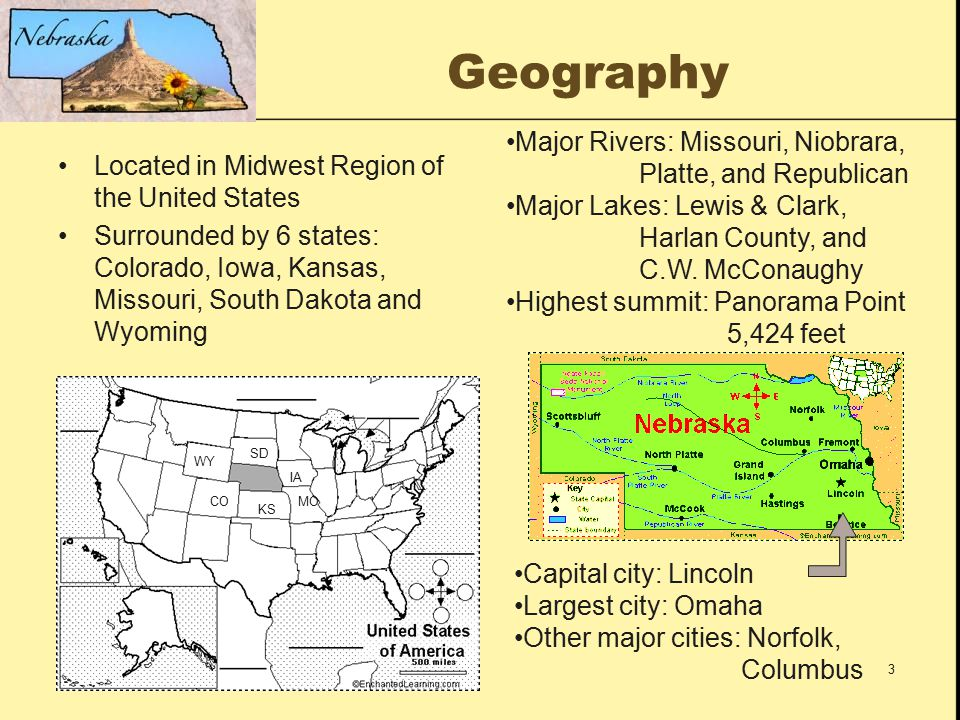 3 Geography Located in Midwest Region of the United States Surrounded by 6 states: Colorado, Iowa, Kansas, Missouri, South Dakota and Wyoming Major Rivers: Missouri, Niobrara, Platte, and Republican Major Lakes: Lewis & Clark, Harlan County, and C.W.