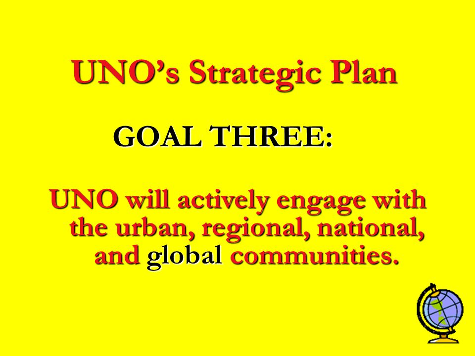 UNO's Strategic Plan GOAL THREE: UNO will actively engage with the urban, regional, national, and global communities.