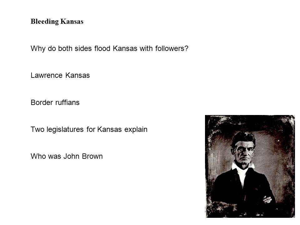 Bleeding Kansas Why do both sides flood Kansas with followers? Lawrence Kansas Border ruffians Two legislatures for Kansas explain Who was John Brown