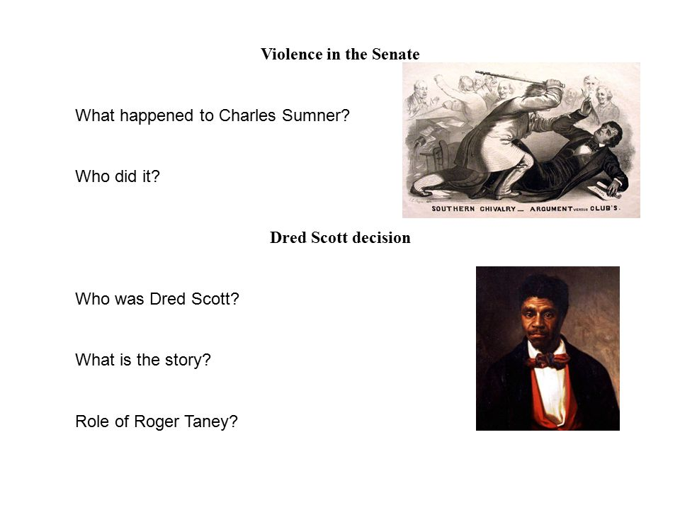 Violence in the Senate What happened to Charles Sumner? Who did it? Dred Scott decision Who was Dred Scott? What is the story? Role of Roger Taney?