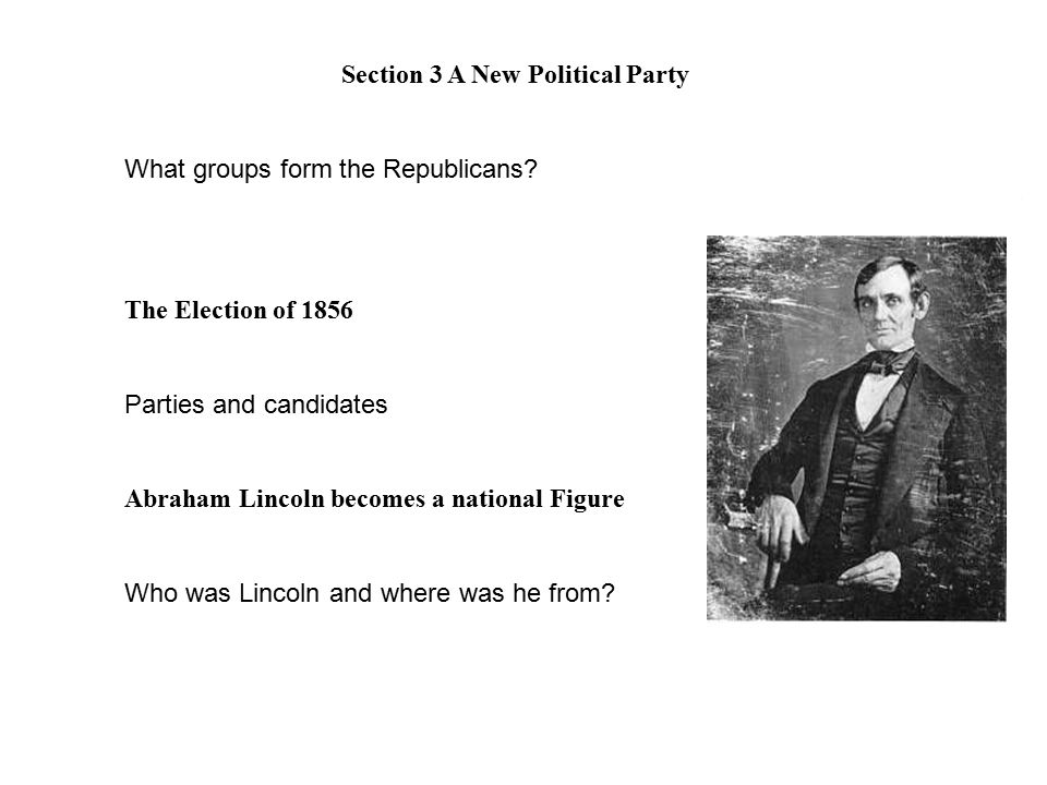 Section 3 A New Political Party What groups form the Republicans? The Election of 1856 Parties and candidates Abraham Lincoln becomes a national Figur