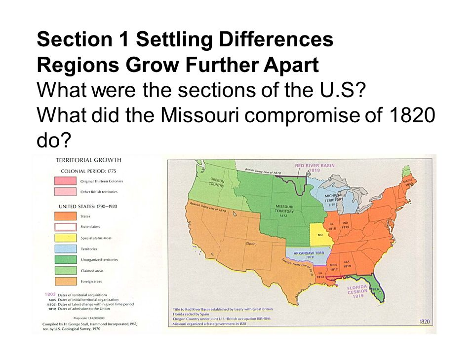 Section 1 Settling Differences Regions Grow Further Apart What were the sections of the U.S? What did the Missouri compromise of 1820 do?