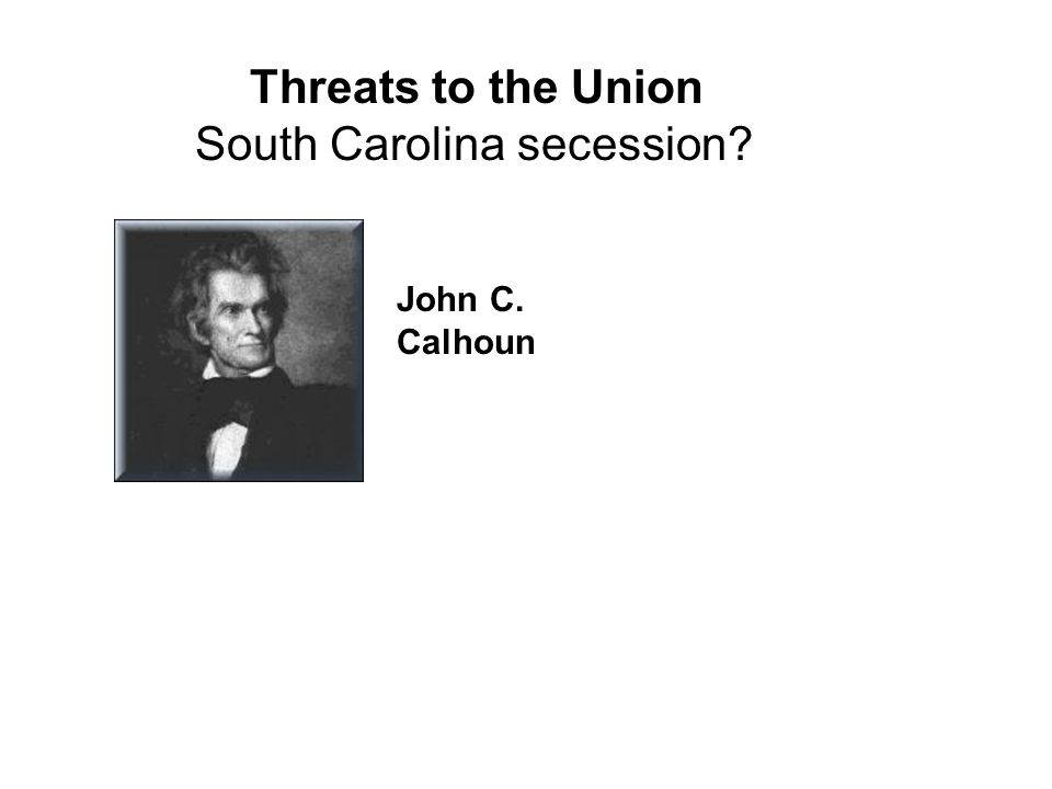 Threats to the Union South Carolina secession? John C. Calhoun