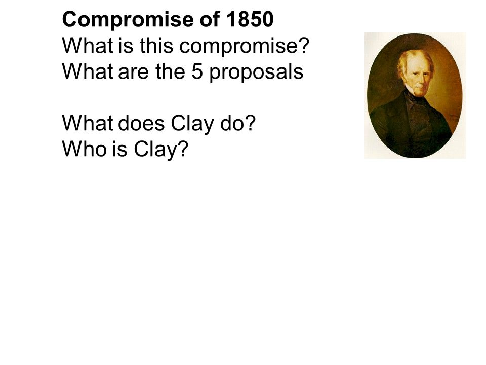 Compromise of 1850 What is this compromise? What are the 5 proposals What does Clay do? Who is Clay?