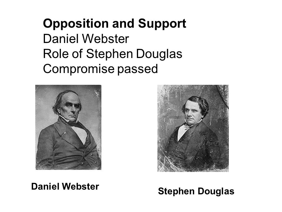 Opposition and Support Daniel Webster Role of Stephen Douglas Compromise passed Daniel Webster Stephen Douglas