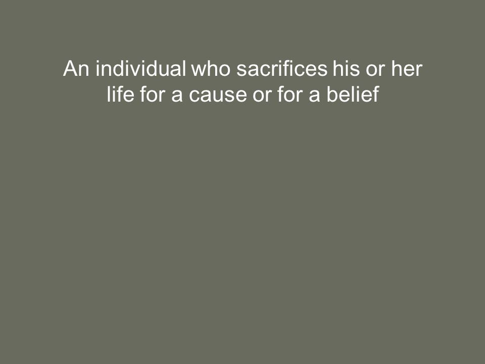 An individual who sacrifices his or her life for a cause or for a belief