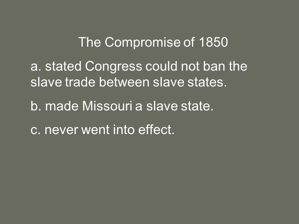 The Compromise of 1850 a. stated Congress could not ban the slave trade between slave states.