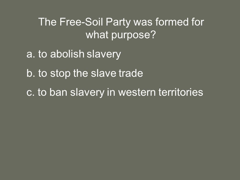 The Free-Soil Party was formed for what purpose. a.