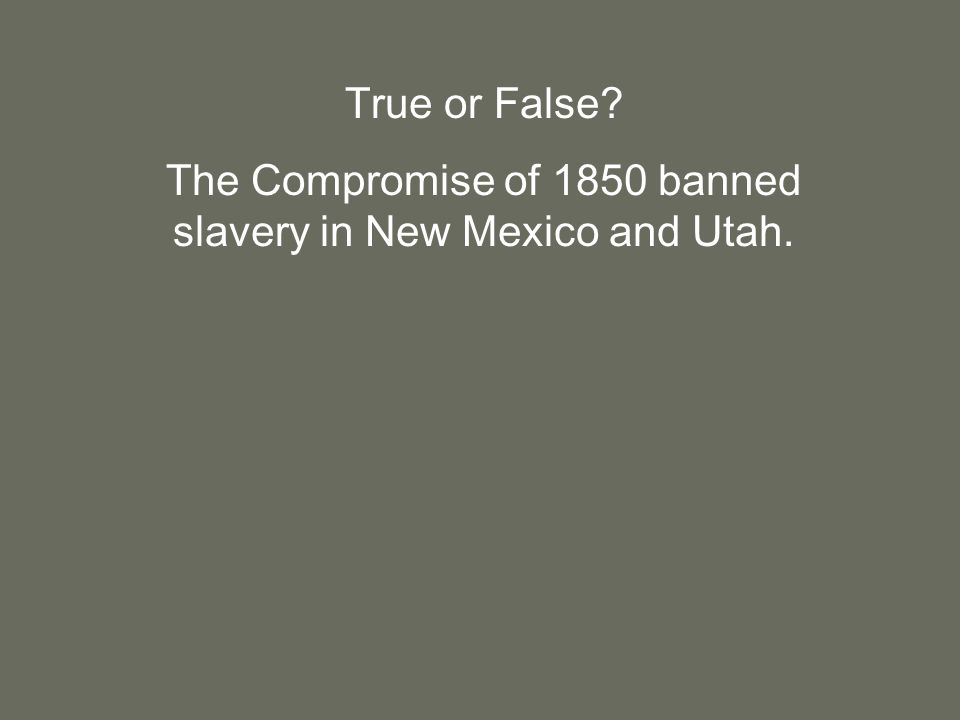 True or False The Compromise of 1850 banned slavery in New Mexico and Utah.