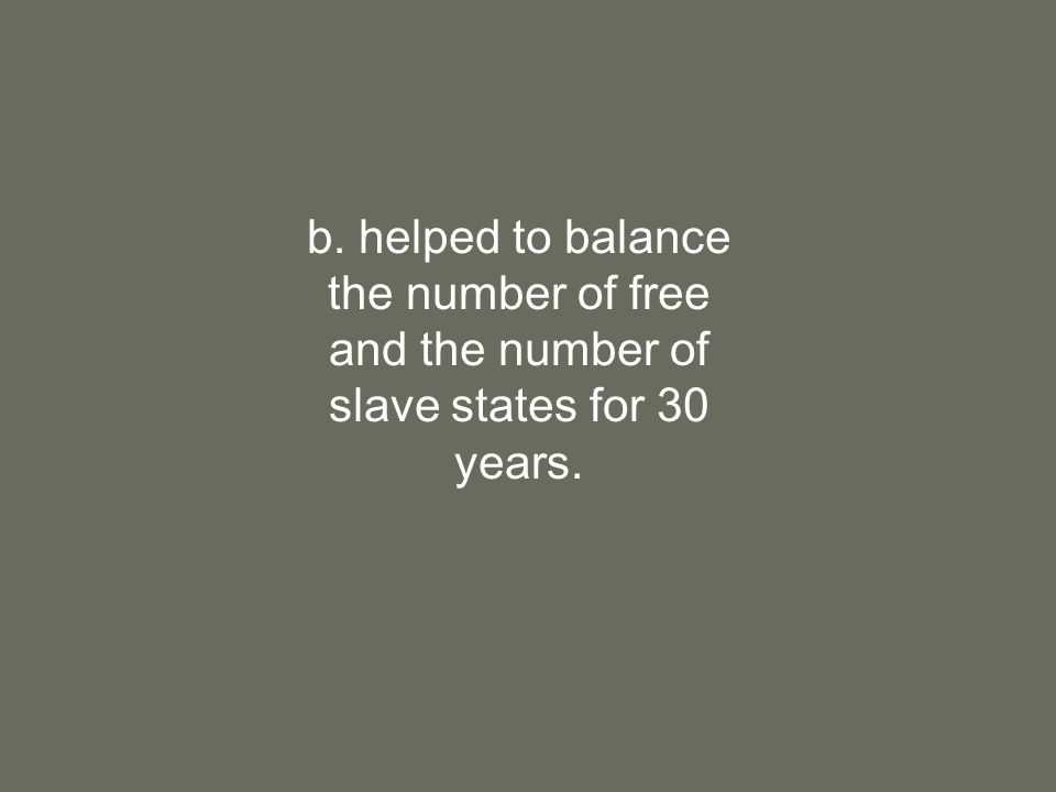 b. helped to balance the number of free and the number of slave states for 30 years.