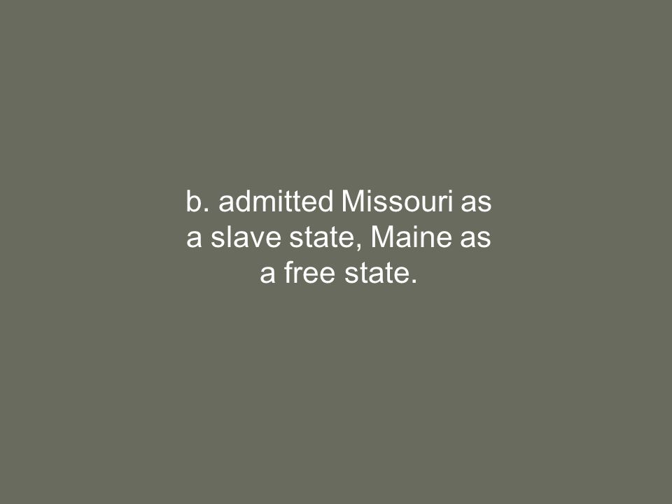 b. admitted Missouri as a slave state, Maine as a free state.