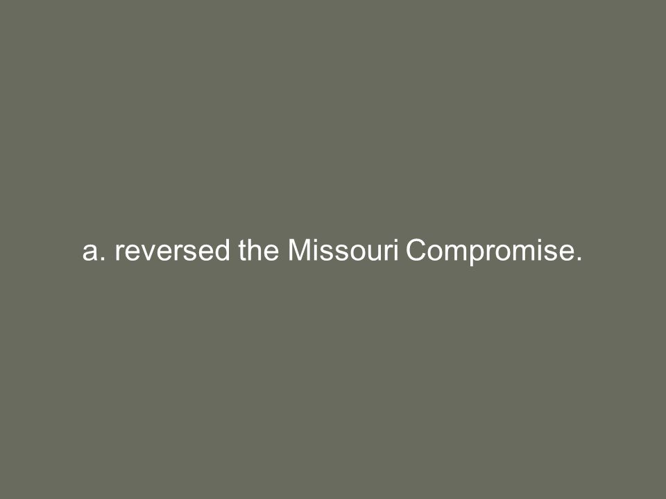 a. reversed the Missouri Compromise.