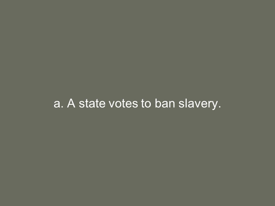 a. A state votes to ban slavery.