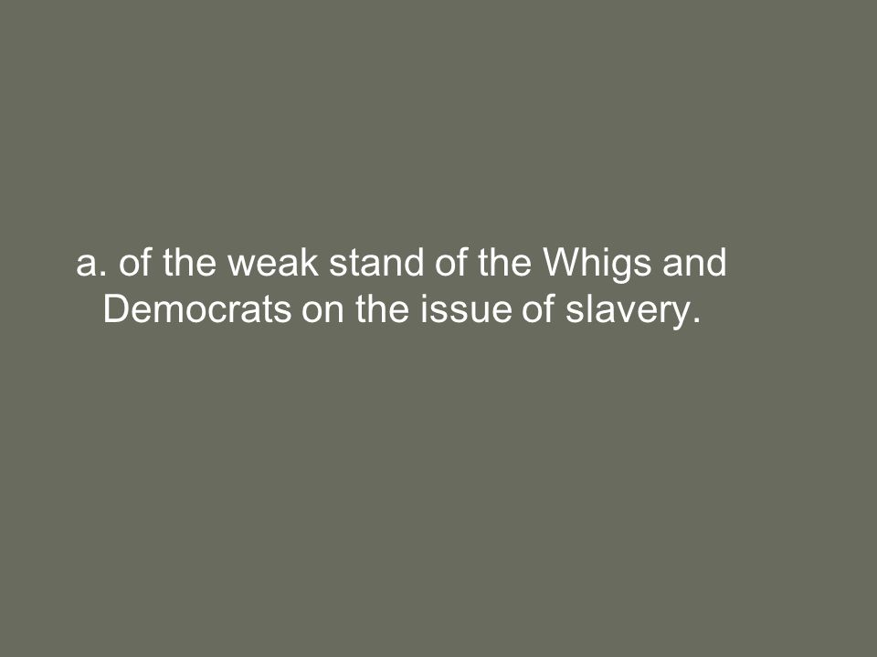 a. of the weak stand of the Whigs and Democrats on the issue of slavery.