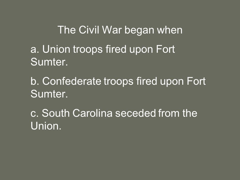 The Civil War began when a. Union troops fired upon Fort Sumter.