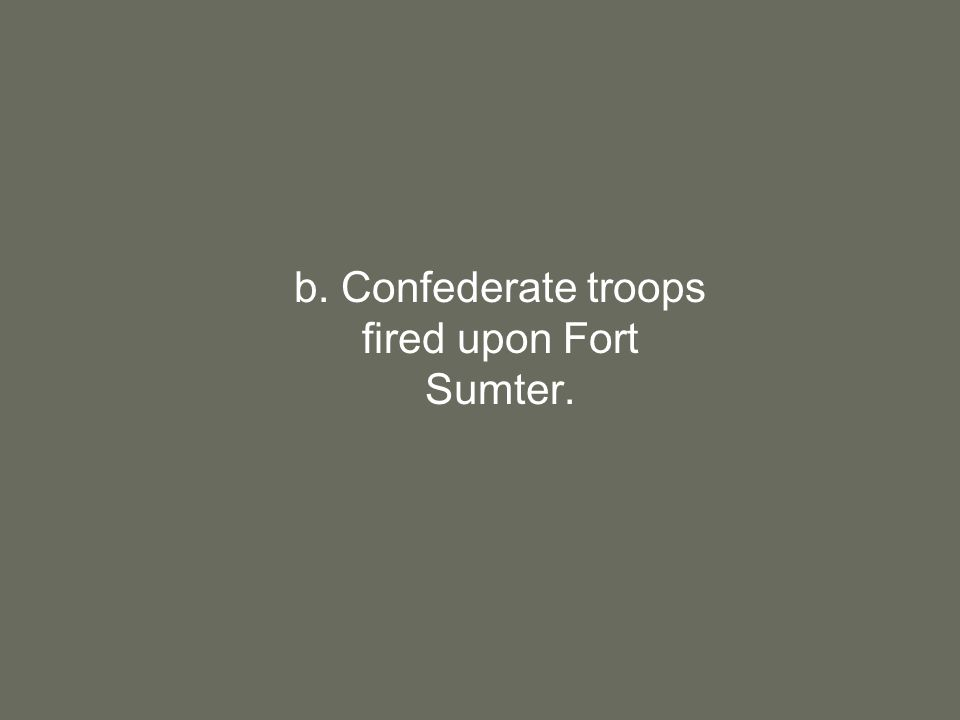 b. Confederate troops fired upon Fort Sumter.