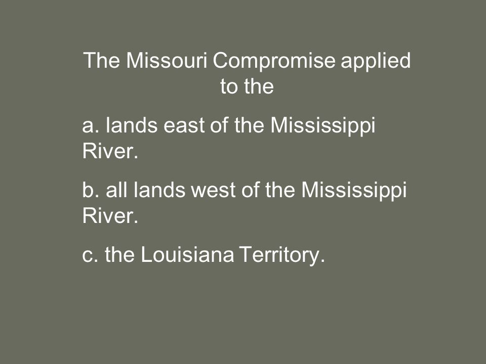 The Missouri Compromise applied to the a. lands east of the Mississippi River.