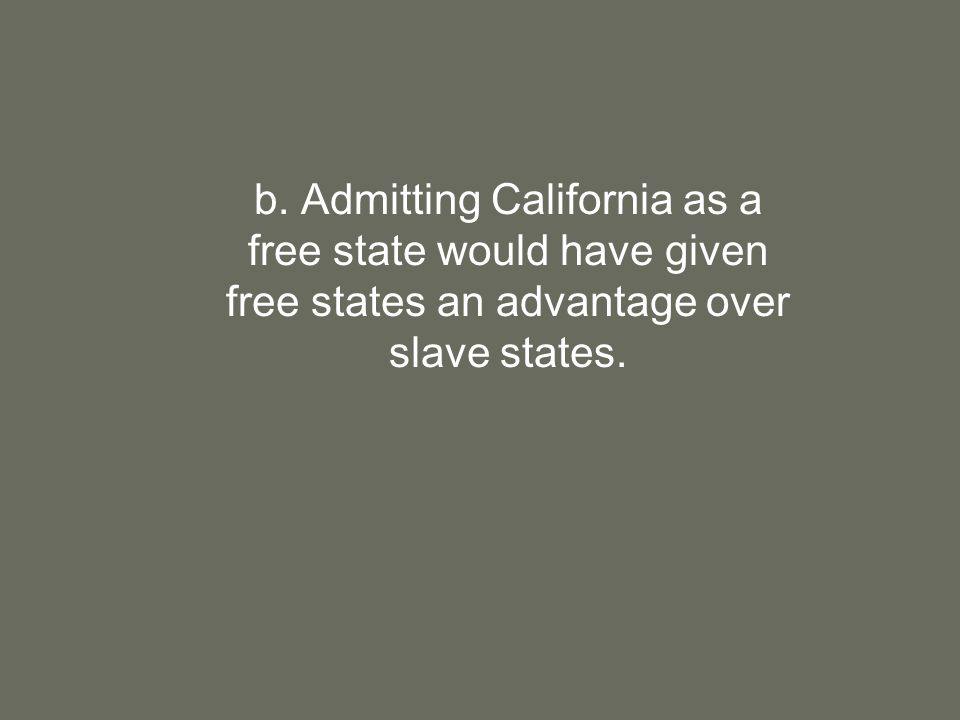 b. Admitting California as a free state would have given free states an advantage over slave states.