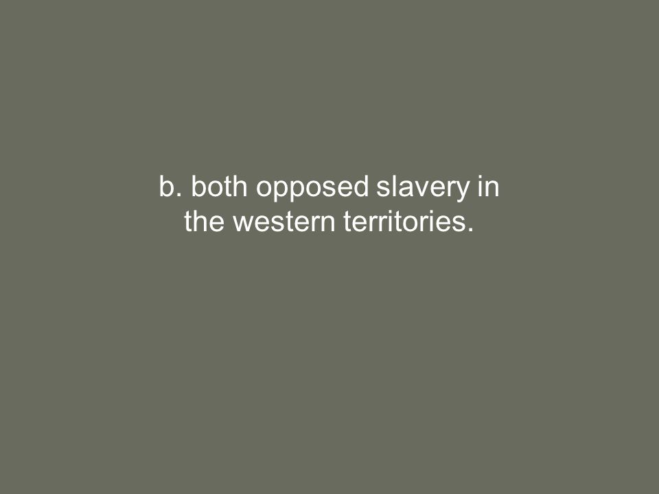 b. both opposed slavery in the western territories.