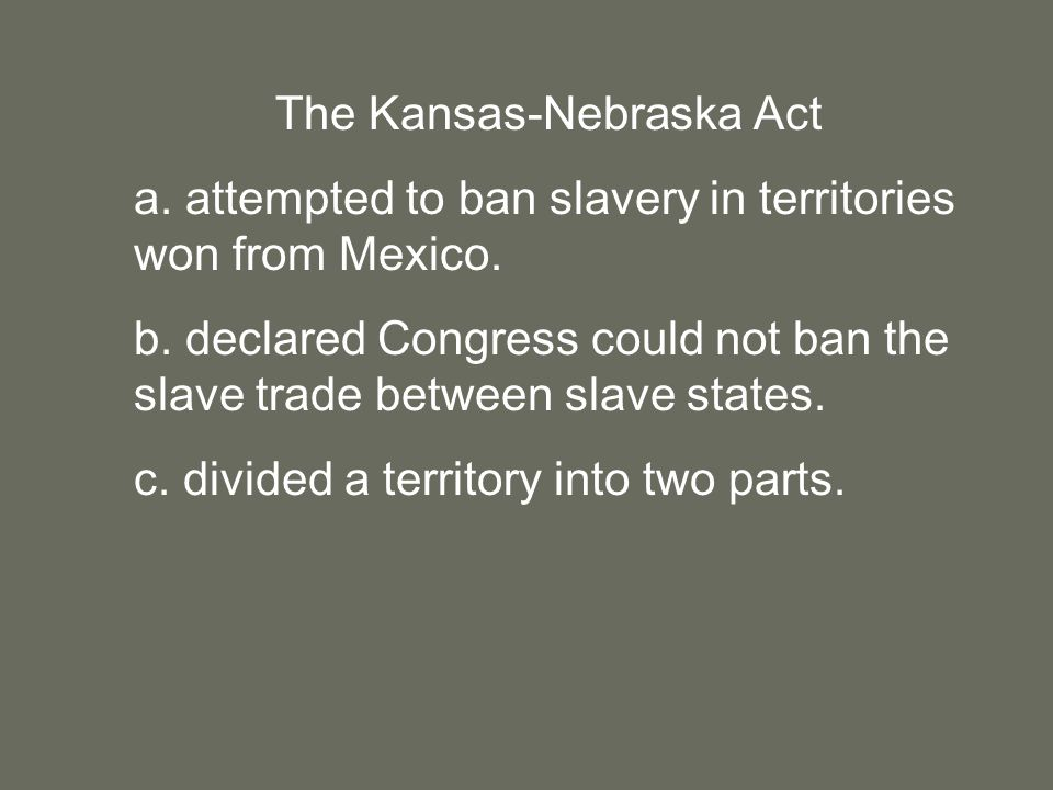 The Kansas-Nebraska Act a. attempted to ban slavery in territories won from Mexico.
