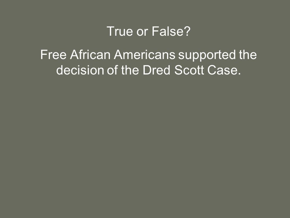 True or False Free African Americans supported the decision of the Dred Scott Case.